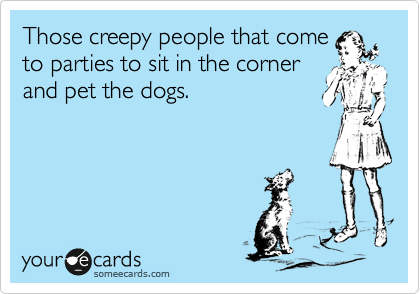 Those creepy people that come to parties to sit in the corner and pet the dogs.