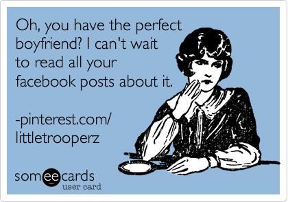Oh%2C you have the perfect boyfriend%3F I can't wait to read all your facebook posts about it.   -m.harper