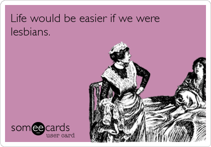 Life would be easier if we were lesbians.