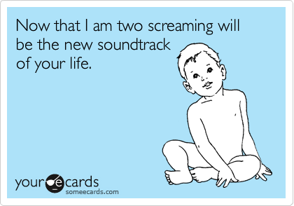 Now that I am two screaming will be the new soundtrack of your life.