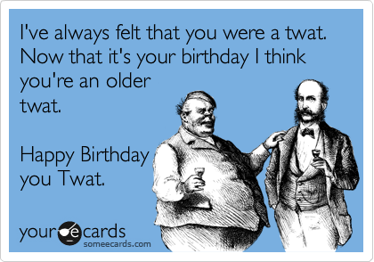 I've always felt that you were a twat. Now that it's your birthday I think you're an older