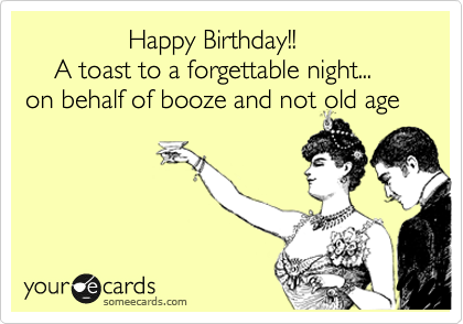 Happy Birthday!!      A toast to a forgettable night... on behalf of booze and not old age