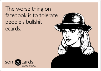 The worse thing on  facebook is to tolerate  people's bullshit ecards.