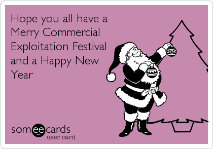 Hope you all have a  Merry Commercial Exploitation Festival and a Happy New Year