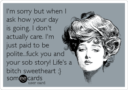 I'm sorry but when I ask how your day is going, I don't actually care. I'm just paid to be polite...fuck you and your sob story! Life's a bitch sweetheart ;}