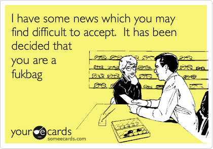 I have some news which you may find difficult to accept.  It has been decided that  you are a  fukbag
