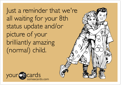 Just a reminder that we're all waiting for your 8th status update and/or picture of your brilliantly amazing (normal) child.