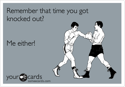 Remember that time you got knocked out?   Me either!