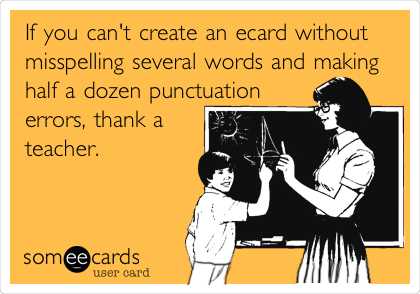 If you can't create an ecard without misspelling several words and making half a dozen punctuation errors, thank a teacher.