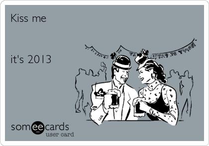 Kiss me   it's 2013