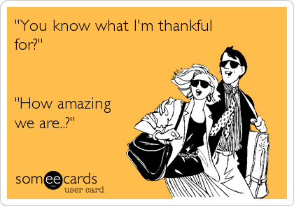 """You know what I'm thankful for?""   ""How amazing we are..?"""