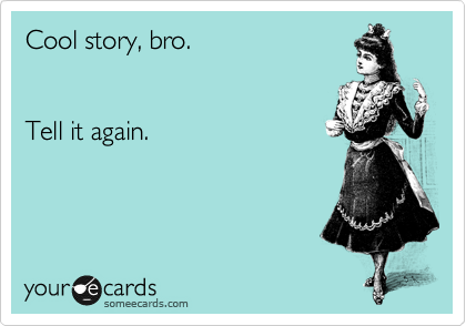 Cool story, bro.