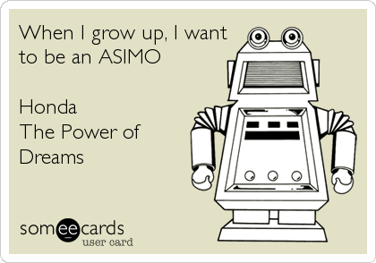 When I grow up, I want to be an ASIMO  Honda The Power of  Dreams