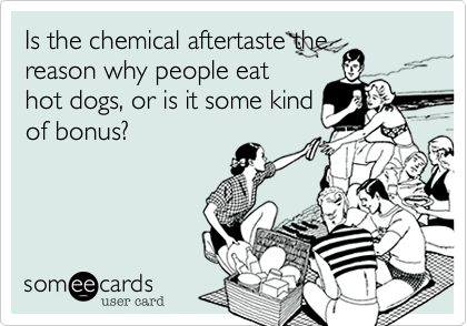 Is the chemical aftertaste the reason why people eat hot dogs, or is it some kind of bonus?