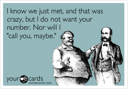"""I know we just met, and that was crazy, but I do not want your number. Nor will I """"call you, maybe."""""""