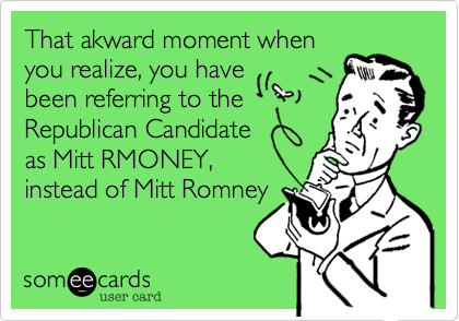 That akward moment when  you realize, you have been referring to the Republican Candidate as Mitt RMONEY, not of Mitt Romney