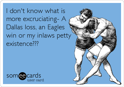 I don't know what is more excruciating- A Dallas loss, an Eagles win or my inlaws petty existence???