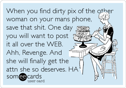 When you find dirty pix of the other woman on your mans phone, save that shit. One day you will want to post it all over the WEB. Ahh, Revenge. And she will finally get the attn she so deserves. HA