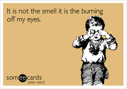 It is not the smell it is the burning off my eyes.
