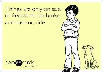 Things are only on sale or free when I'm broke and have no ride.