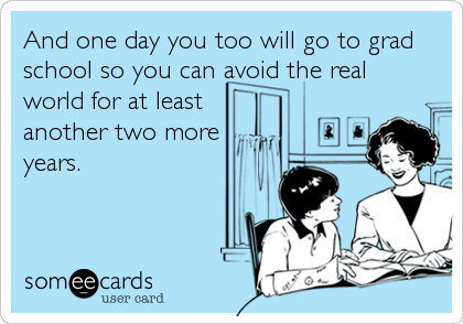 And one day you too will go to grad school so you can avoid the real world for at least  another two more years.