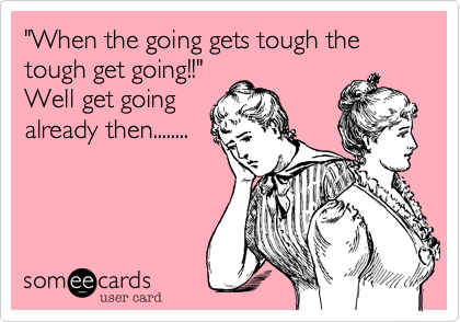 """""""When the going gets tough the tough get going!!"""" Well get going already then........"""