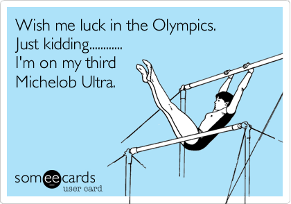 Wish me luck in the Olympics.                            Just kidding............                                                                     I'm on my third    