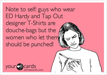 Note to self: guys who wear ED Hardy and Tap Out designer T-Shirts are douche-bags but the  women who let them should be punched!