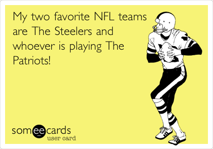 My two favorite NFL teams are The Steelers and whoever is playing The Patriots!