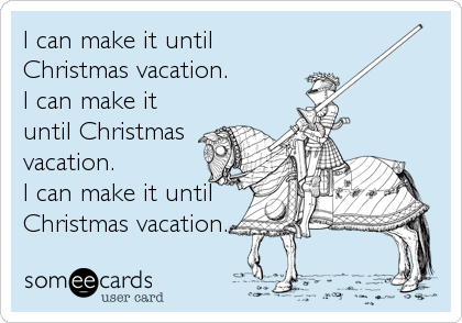 I can make it until Christmas vacation. I can make it until Christmas vacation. I can make it until Christmas vacation.