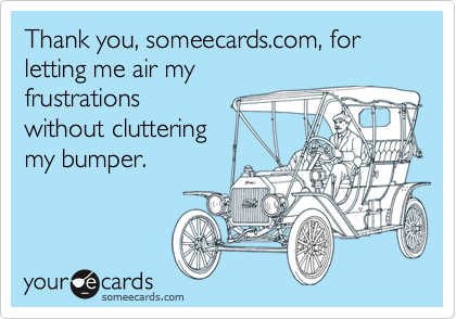 Thank you, someecards.com, for letting me air my 