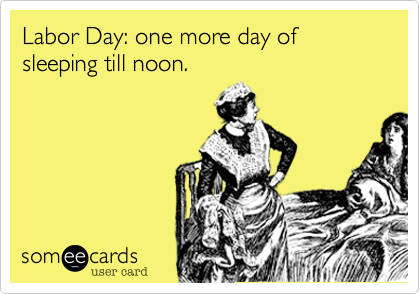 Labor Day: one more day of sleeping till noon.