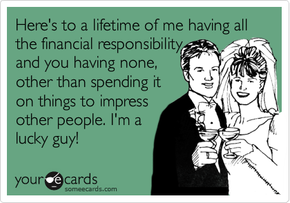 Here's to a lifetime of me having all the financial responsibility and you having none, other than spending it on things to impress  other people. I'm a lucky guy!