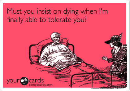 Must you insist on dying when I'm finally able to tolerate you?