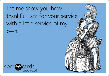 Let me show you how thankful I am for your service with a little service of my own.