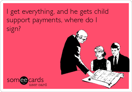 I get everything, and he gets child support payments, where do I sign?