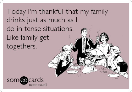 Today I'm thankful that my family drinks just as much as I do in tense situations. Like family get togethers.