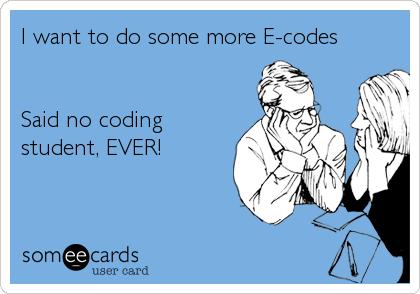 I want to do some more E-codes   Said no coding student, EVER!