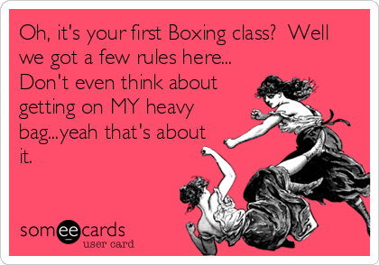 Oh, it's your first Boxing class?  Well we got a few rules here... Don't even think about getting on MY heavy bag...yeah that's about it.