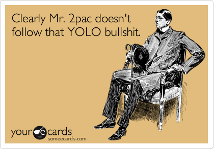 Clearly Mr. 2pac doesn't follow that YOLO bullshit.