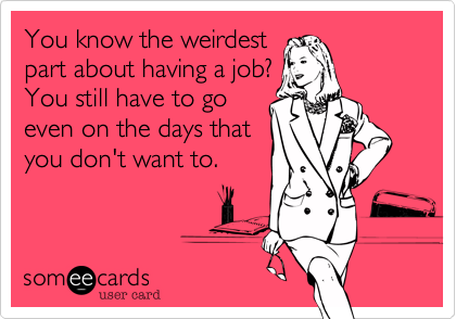 You know the weirdest part about having a job? You still have to go even on the days that you don't want to.