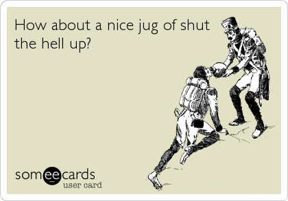 How about a nice jug of shut the hell up?