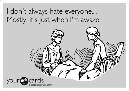 I don't always hate everyone....  Mostly, it's just when I'm awake.
