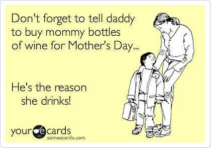 Don't forget to tell daddy  to buy mommy bottles of wine for Mother's Day...   He's the reason    she drinks!