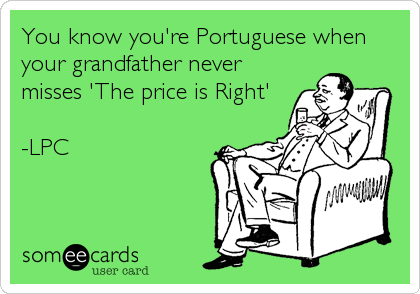 You know you're Portuguese when your grandfather never misses 'The price is Right'  -LPC