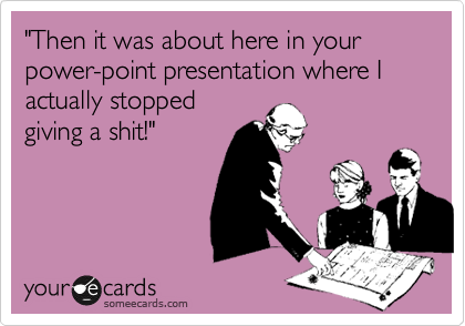 """Then it was about here in your power-point presentaion where I actually stopped giving a shit!"""