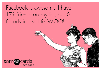 Facebook is awesome! I have 179 friends on my list, but 0 friends in real life. WOO!