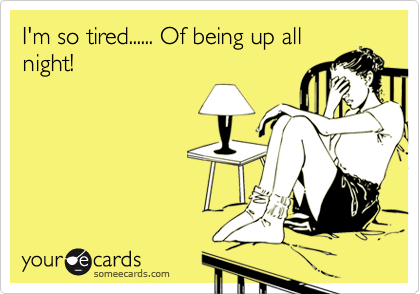 I'm so tired. Of being up all night!