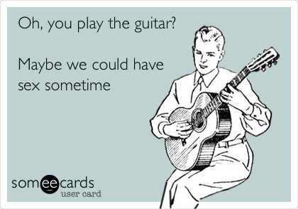 Oh, you play the guitar?  Maybe we could have sex sometime