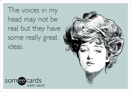 The voices in my head may not be real but they have some really great ideas.